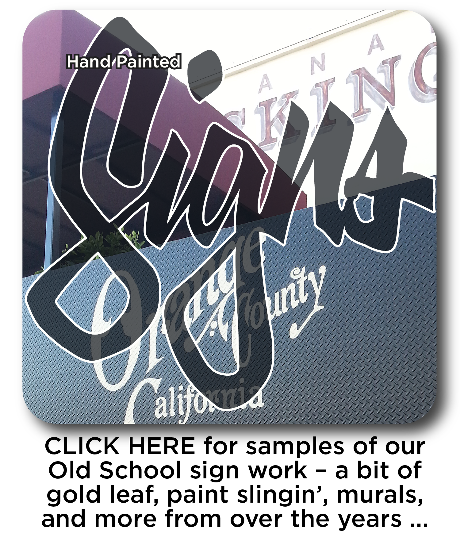 CLICK HERE for samples of our Old School sign work – a bit of gold leaf, paint slingin', murals, and more from over the years …